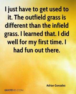 I just have to get used to it. The outfield grass is different than the infield grass. I learned that. I did well for my first time. I had fun out there.