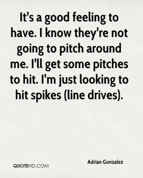 Adrian Gonzalez - It's a good feeling to have. I know they're not going to pitch around me. I'll get some pitches to hit. I'm just looking to hit spikes (line drives).
