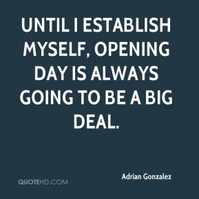 Adrian Gonzalez - Until I establish myself, Opening Day is always going to be a big deal.