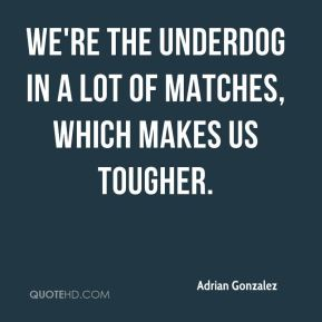Adrian Gonzalez - We're the underdog in a lot of matches, which makes us tougher.