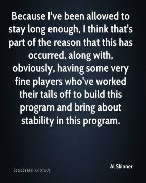 Al Skinner - Because I've been allowed to stay long enough, I think that's part of the reason that this has occurred, along with, obviously, having some very fine players who've worked their tails off to build this program and bring about stability in this program.