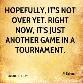 Al Skinner - Hopefully, it's not over yet. Right now, it's just another game in a tournament.