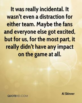 Al Skinner - It was really incidental. It wasn't even a distraction for either team. Maybe the fans and everyone else got excited, but for us, for the most part, it really didn't have any impact on the game at all.