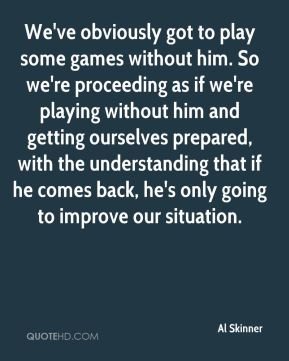 Al Skinner - We've obviously got to play some games without him. So we're proceeding as if we're playing without him and getting ourselves prepared, with the understanding that if he comes back, he's only going to improve our situation.