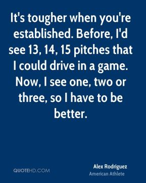 Alex Rodriguez - It's tougher when you're established. Before, I'd see 13, 14, 15 pitches that I could drive in a game. Now, I see one, two or three, so I have to be better.
