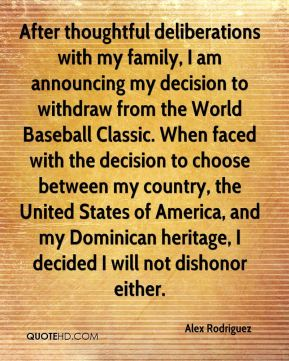 After thoughtful deliberations with my family, I am announcing my decision to withdraw from the World Baseball Classic. When faced with the decision to choose between my country, the United States of America, and my Dominican heritage, I decided I will not dishonor either.