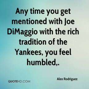 Any time you get mentioned with Joe DiMaggio with the rich tradition of the Yankees, you feel humbled.