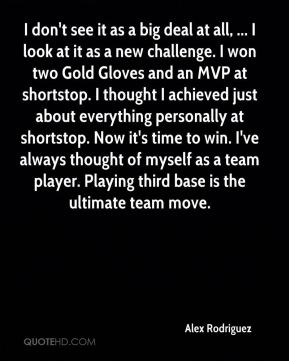I don't see it as a big deal at all, ... I look at it as a new challenge. I won two Gold Gloves and an MVP at shortstop. I thought I achieved just about everything personally at shortstop. Now it's time to win. I've always thought of myself as a team player. Playing third base is the ultimate team move.