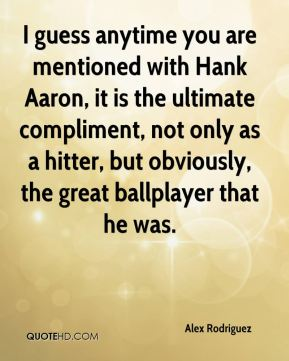 I guess anytime you are mentioned with Hank Aaron, it is the ultimate compliment, not only as a hitter, but obviously, the great ballplayer that he was.