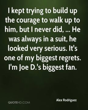 I kept trying to build up the courage to walk up to him, but I never did, ... He was always in a suit, he looked very serious. It's one of my biggest regrets. I'm Joe D.'s biggest fan.