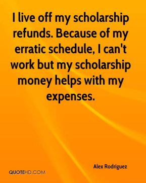 I live off my scholarship refunds. Because of my erratic schedule, I can't work but my scholarship money helps with my expenses.