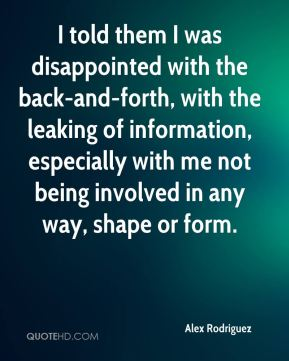 I told them I was disappointed with the back-and-forth, with the leaking of information, especially with me not being involved in any way, shape or form.