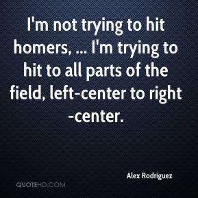 I'm not trying to hit homers, ... I'm trying to hit to all parts of the field, left-center to right-center.