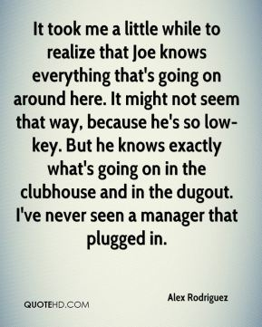 It took me a little while to realize that Joe knows everything that's going on around here. It might not seem that way, because he's so low-key. But he knows exactly what's going on in the clubhouse and in the dugout. I've never seen a manager that plugged in.