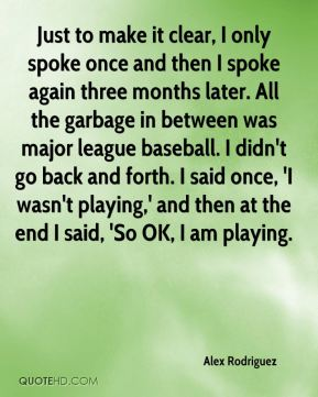 Just to make it clear, I only spoke once and then I spoke again three months later. All the garbage in between was major league baseball. I didn't go back and forth. I said once, 'I wasn't playing,' and then at the end I said, 'So OK, I am playing.
