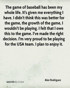 The game of baseball has been my whole life. It's given me everything I have. I didn't think this was better for the game, the growth of the game, I wouldn't be playing. I felt that I owe this to the game. I've made the right decision. I'm very proud to be playing for the USA team. I plan to enjoy it.
