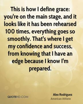 Alex Rodriguez - This is how I define grace: you're on the main stage, and it looks like it has been rehearsed 100 times, everything goes so smoothly. That's where I get my confidence and success, from knowing that I have an edge because I know I'm prepared.