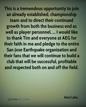 Alexi Lalas - This is a tremendous opportunity to join an already established, championship team and to direct their continued growth from both the business end as well as player personnel, ... I would like to thank Tim and everyone at AEG for their faith in me and pledge to the entire San Jose Earthquake organization and their fans that we will continue to build a club that will be successful, profitable and respected both on and off the field.