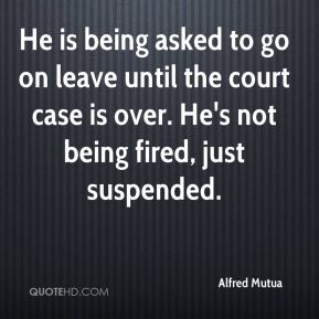 He is being asked to go on leave until the court case is over. He's not being fired, just suspended.