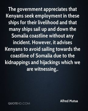 The government appreciates that Kenyans seek employment in these ships for their livelihood and that many ships sail up and down the Somalia coastline without any incident. However, it advises Kenyans to avoid sailing towards the coastline of Somalia due to the kidnappings and hijackings which we are witnessing.