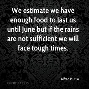 We estimate we have enough food to last us until June but if the rains are not sufficient we will face tough times.