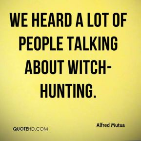 Alfred Mutua - We heard a lot of people talking about witch-hunting.