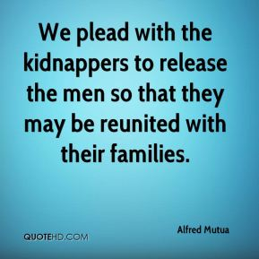 We plead with the kidnappers to release the men so that they may be reunited with their families.