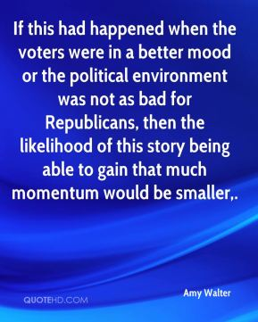 Amy Walter - If this had happened when the voters were in a better mood or the political environment was not as bad for Republicans, then the likelihood of this story being able to gain that much momentum would be smaller.