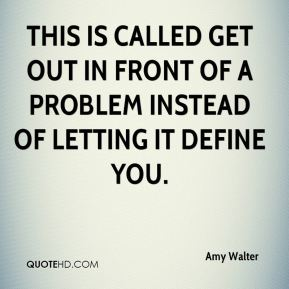 Amy Walter - This is called get out in front of a problem instead of letting it define you.