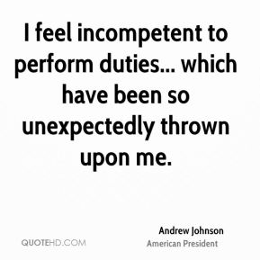 I feel incompetent to perform duties... which have been so unexpectedly thrown upon me.