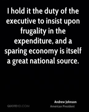Andrew Johnson - I hold it the duty of the executive to insist upon frugality in the expenditure, and a sparing economy is itself a great national source.