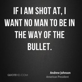 Andrew Johnson - If I am shot at, I want no man to be in the way of the bullet.