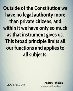 Andrew Johnson - Outside of the Constitution we have no legal authority more than private citizens, and within it we have only so much as that instrument gives us. This broad principle limits all our functions and applies to all subjects.