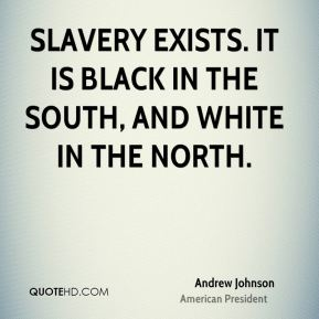 Andrew Johnson - Slavery exists. It is black in the South, and white in the North.