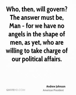 Andrew Johnson - Who, then, will govern? The answer must be, Man - for we have no angels in the shape of men, as yet, who are willing to take charge of our political affairs.