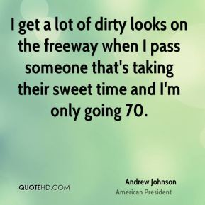 Andrew Johnson - I get a lot of dirty looks on the freeway when I pass someone that's taking their sweet time and I'm only going 70.