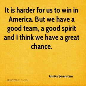 Annika Sorenstam - It is harder for us to win in America. But we have a good team, a good spirit and I think we have a great chance.