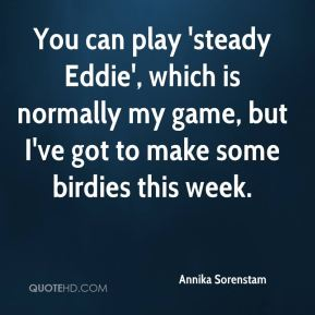 Annika Sorenstam - You can play 'steady Eddie', which is normally my game, but I've got to make some birdies this week.
