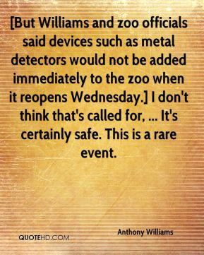 [But Williams and zoo officials said devices such as metal detectors would not be added immediately to the zoo when it reopens Wednesday.] I don't think that's called for, ... It's certainly safe. This is a rare event.