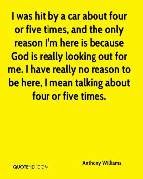 I was hit by a car about four or five times, and the only reason I'm here is because God is really looking out for me. I have really no reason to be here, I mean talking about four or five times.