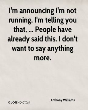 I'm announcing I'm not running. I'm telling you that, ... People have already said this. I don't want to say anything more.