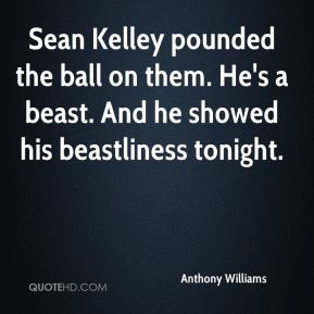 Anthony Williams - Sean Kelley pounded the ball on them. He's a beast. And he showed his beastliness tonight.