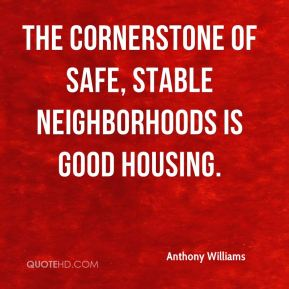 Anthony Williams - The cornerstone of safe, stable neighborhoods is good housing.