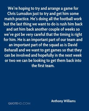 We're hoping to try and arrange a game for Chris Lumsdon just to try and get him some match practice. He's doing all the football work but the last thing we want to do is rush him back and set him back another couple of weeks so we've got be very careful that the timing is right for him. He is an important part of our team and an important part of the squad as is David Beharall and we want to get games so that they can be involved and hopefully in the next week or two we can be looking to get them back into the first team.