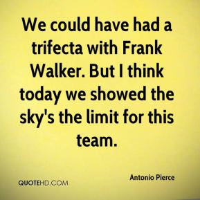 Antonio Pierce - We could have had a trifecta with Frank Walker. But I think today we showed the sky's the limit for this team.