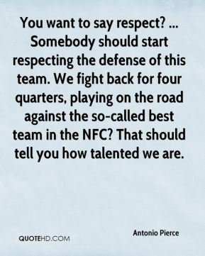 You want to say respect? ... Somebody should start respecting the defense of this team. We fight back for four quarters, playing on the road against the so-called best team in the NFC? That should tell you how talented we are.