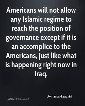 Americans will not allow any Islamic regime to reach the position of governance except if it is an accomplice to the Americans, just like what is happening right now in Iraq.