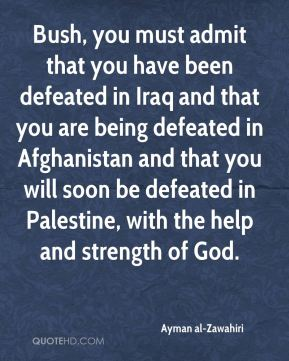 Ayman al-Zawahiri - Bush, you must admit that you have been defeated in Iraq and that you are being defeated in Afghanistan and that you will soon be defeated in Palestine, with the help and strength of God.