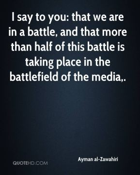I say to you: that we are in a battle, and that more than half of this battle is taking place in the battlefield of the media.