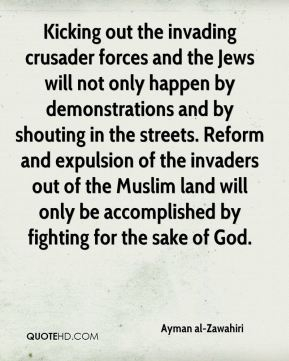 Ayman al-Zawahiri - Kicking out the invading crusader forces and the Jews will not only happen by demonstrations and by shouting in the streets. Reform and expulsion of the invaders out of the Muslim land will only be accomplished by fighting for the sake of God.
